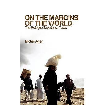 On the Margins of the World The Refugee Experience Today by Agier & Michel
