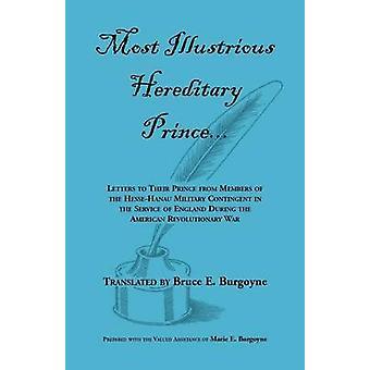 Meest illustere erfelijke Prins brieven aan hun vorst van leden van HesseHanau militaire Contingent in dienst van Engeland tijdens de Ameri door Burgoyne & Bruce E.