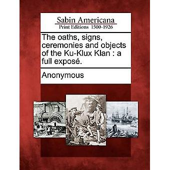 The oaths signs ceremonies and objects of the KuKlux Klan  a full expos. by Anonymous