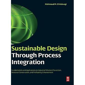 Sustainable Design Through Process Integration Fundamentals and Applications to Industrial Pollution Prevention Resource Conservation and Profitabi by ElHalwagi & Mahmoud M.