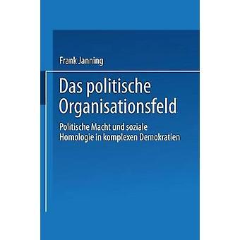 Das politische Organisationsfeld  Politische Macht und soziale Homologie in komplexen Demokratien by Janning & Frank