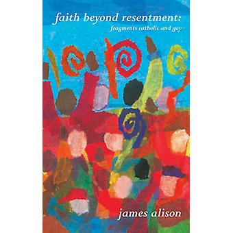 Faith beyond Resentment - Fragments Catholic and Gay by James Alison -