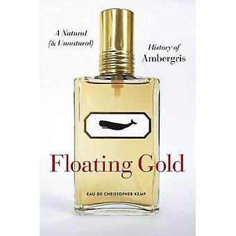 Floating Gold - A Natural (and Unnatural) History of Ambergris by Chri