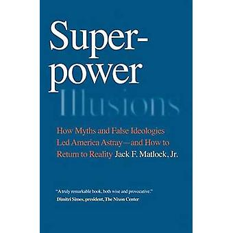 Superpower Illusions - How Myths and False Ideologies Led America Astr