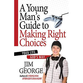 A Young Man's Guide to Making Right Choices - Your Life God's Way by J
