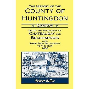 L'histoire du Canada le comté de Huntingdon et des seigneuries de Chateaugay et Beauharnois depuis leur premier établissement pour l'année 1838 par Sellar & Robert