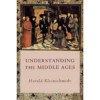 Understanding the Middle Ages The Transformation of Ideas and Attitudes in the Medieval World by Kleinschmidt & Harald