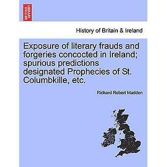 Exposure of literary frauds and forgeries concocted in Ireland spurious predictions designated Prophecies of St. Columbkille etc. by Madden & Richard Robert