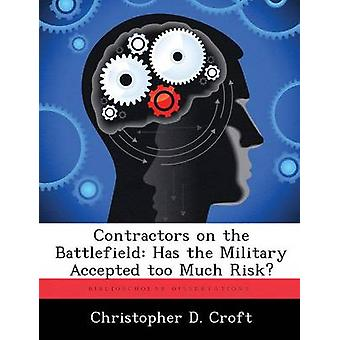 Contractors on the Battlefield Has the Military Accepted too Much Risk by Croft & Christopher D.