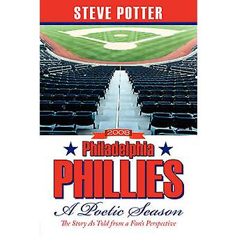 2008 Philadelphia Phillies  A Poetic Season The Story As Told from a Fans Perspective by Potter & Steve