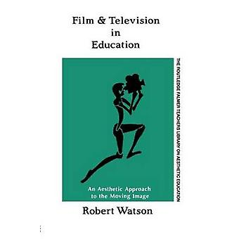 Film and Television in Education An Aesthetic Approach to the Moving Image by Watson & Robert
