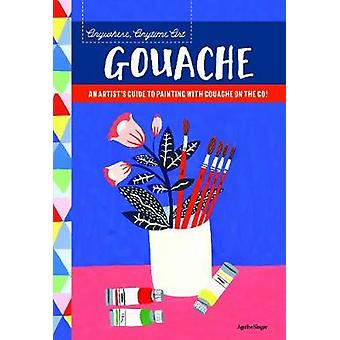 Anywhere - Anytime Art - Gouache - An artist's guide to painting with g