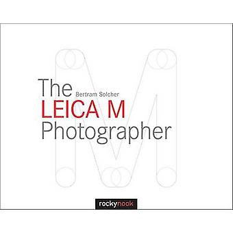 The Leica M Photographer - Photographing with Leica's Legendary Rangef