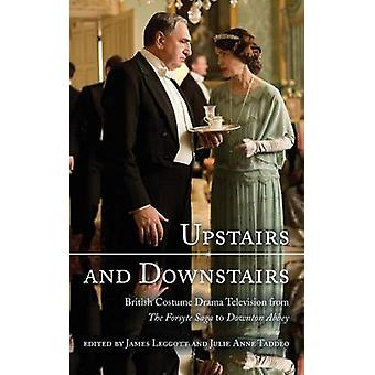 Upstairs and Downstairs British Costume Drama Television from the Forsyte Saga to Downton Abbey by Leggott & James