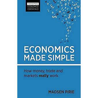 Economics Made Simple - How Money - Trade and Markets Really Work by M
