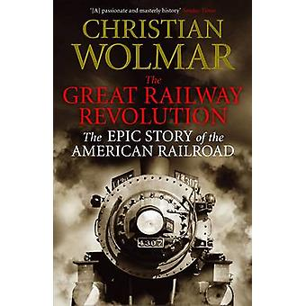 The Great Railway Revolution - The Epic Story of the American Railroad