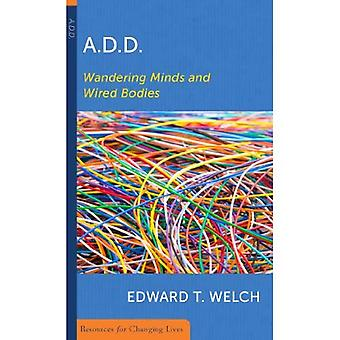A.D.D.: Wandering Minds and Wired Bodies (Resources for changing lives)