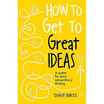 How to Get to Great Ideas: A system for smart,� extraordinary thinking