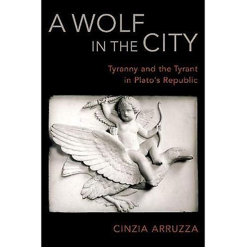 A Wolf in the City  Tyranny and the Tyrant in Plato& 039;s Republic