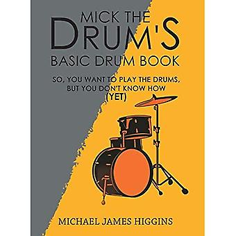 Mick the Drum's Basic Drum� Book: So, YOU want to play the drums, but you don't know how (yet)