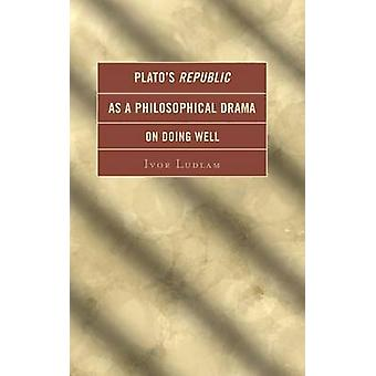 Platos Republic as a Philosophical Drama on Doing Well by Ludlam & Ivor