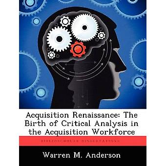 Acquisition Renaissance The Birth of Critical Analysis in the Acquisition Workforce by Anderson & Warren M.
