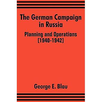 The German Campaign in Russia Planning and Operations 19401942 by Blau & George E.