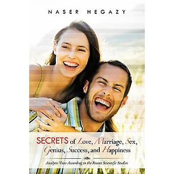 Secrets of Love Marriage Sex Genius Success and Happiness Analytic View According to the Recent Scientific Studies by Hegazy & Naser
