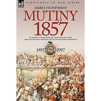 Mutiny 1857Authentic Voices from the Indian MutinyFirst Hand Accounts of Battles Sieges and Personal Hardships by Humphries & James