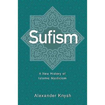 Sufism - A New History of Islamic Mysticism by Alexander Knysh - 97806