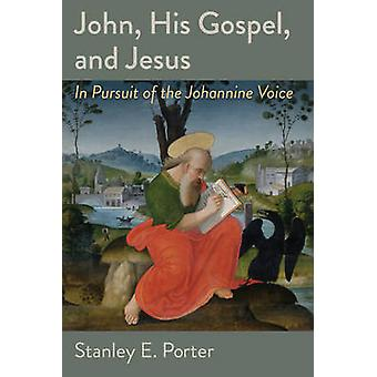 John - His Gospel - and Jesus - In Pursuit of the Johannine Voice by S