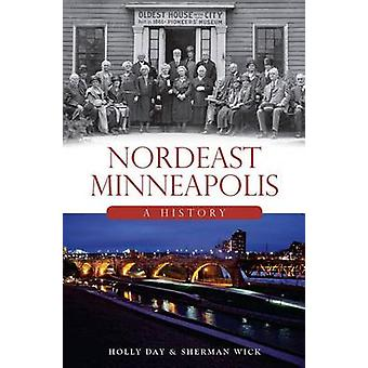 Nordeast Minneapolis - A History by Holly Day - Sherman Wick - 9781626