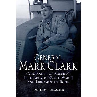 General Mark Clark - Kommendörkapten av US femte armén och befriare av Rom