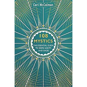 108 Mystics - The Essential Guide to Seers - Saints and Sages by Carl