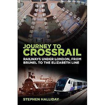 Journey to Crossrail: Railways Under London, From� Brunel to the Elizabeth Line