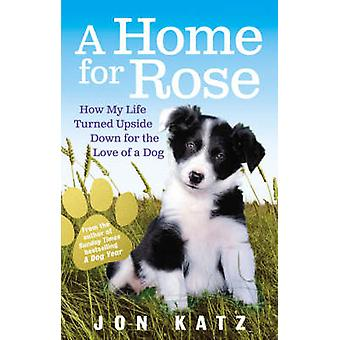 A Home for Rose  How My Life Turned Upside Down for the Love of a Dog by Jon Katz