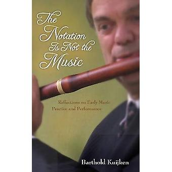 Notation Is Not the Music Reflections on Early Music Practice and Performance by Kuijken & Barthold