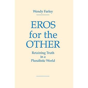 Eros for the Other Retaining Truth in a Pluralistic World by Farley & Wendy