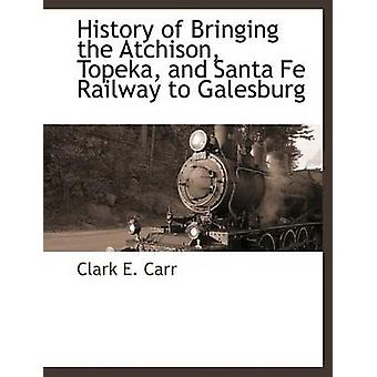 History of Bringing the Atchison Topeka and Santa Fe Railway to Galesburg by Carr & Clark E.