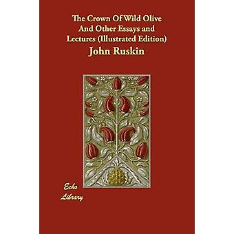 The Crown Of Wild Olive And Other Essays and Lectures Illustrated Edition by Ruskin & John