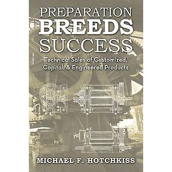 Preparation Breeds Success Technical Sales of Customized Capital and Engineered Products by Hotchkiss & Michael F.