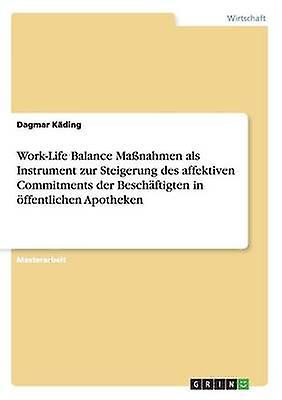 WorkLife Balance Manahmen als Instrument zur Steigerung des affektiven Commitments der Beschftigten in ffentlichen Apotheken by Kding & Dagmar