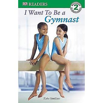 I Want to Be a Gymnast by Kate Simkins - 9780756620110 Book