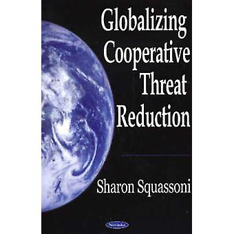 Globalizing Cooperative Threat Reduction by Sharon A. Squassoni - 978