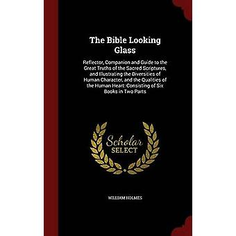 The Bible Looking Glass Reflector Companion and Guide to the Great Truths of the Sacred Scriptures and Illustrating the Diversities of Human Character and the Qualities of the Human Heart Consist by Holmes & William