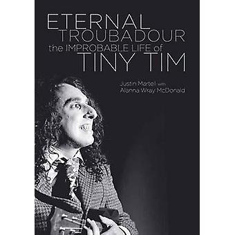 Eternal Troubadour - The Improbably Life of Tiny Tim by Justin Martell