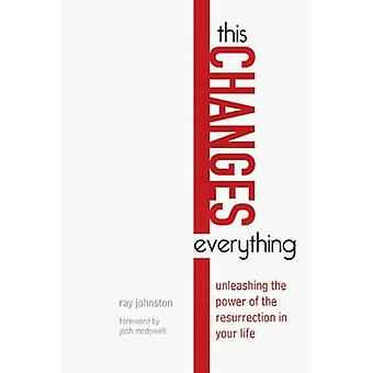 This Changes Everything: Unleashing the Power of the Resurrection in Your Life