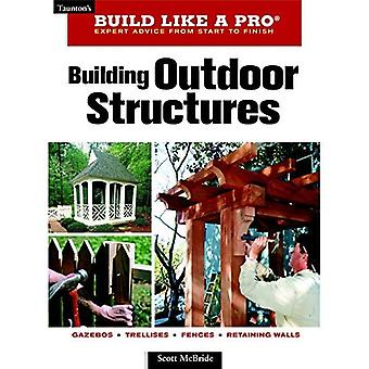 Build Like a Pro - Expert Advice from Start to Finish: Building Outdoor Structures