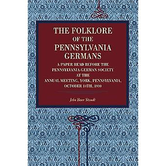 The Folklore of the Pennsylvania Germans A Paper Read Before the PennsylvaniaGerman Society at the Annual Meeting York Pennsylvania October 14th by Stoudt & John Baer