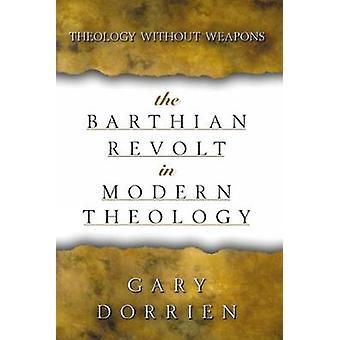 The Barthian Revolt in Modern Theology Theology Without Weapons by Dorrien & Gary